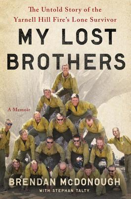 My Lost Brothers: The Untold Story by the Yarnell Hill Fire's Lone Survivor — Brendan McDonough